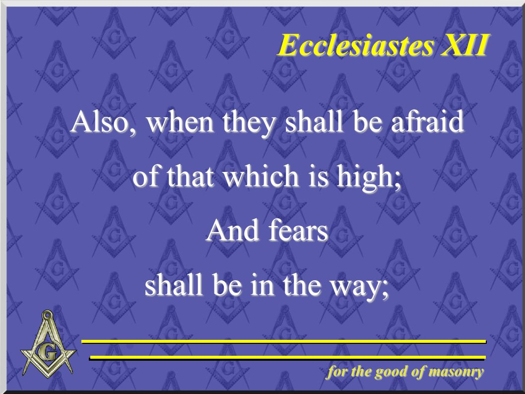 for the good of masonry Ecclesiastes XII Also, when they shall be afraid of that which is high; And fears shall be in the way;