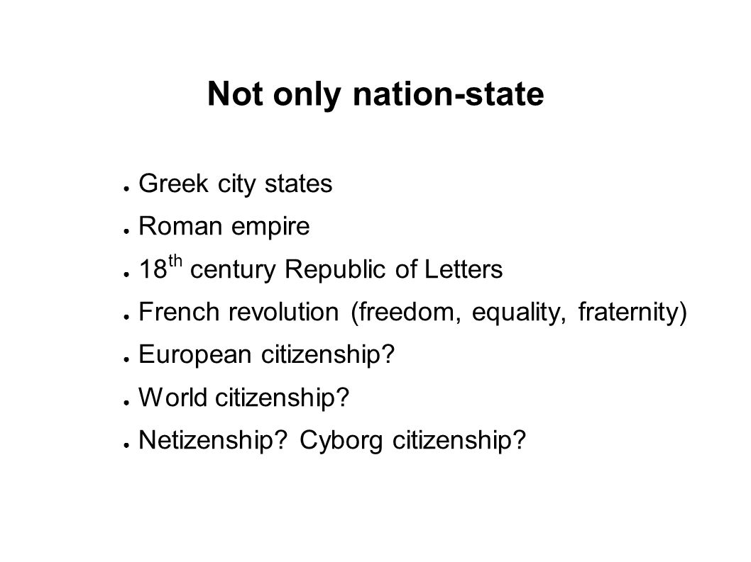 Not only nation-state ● Greek city states ● Roman empire ● 18 th century Republic of Letters ● French revolution (freedom, equality, fraternity) ● European citizenship.