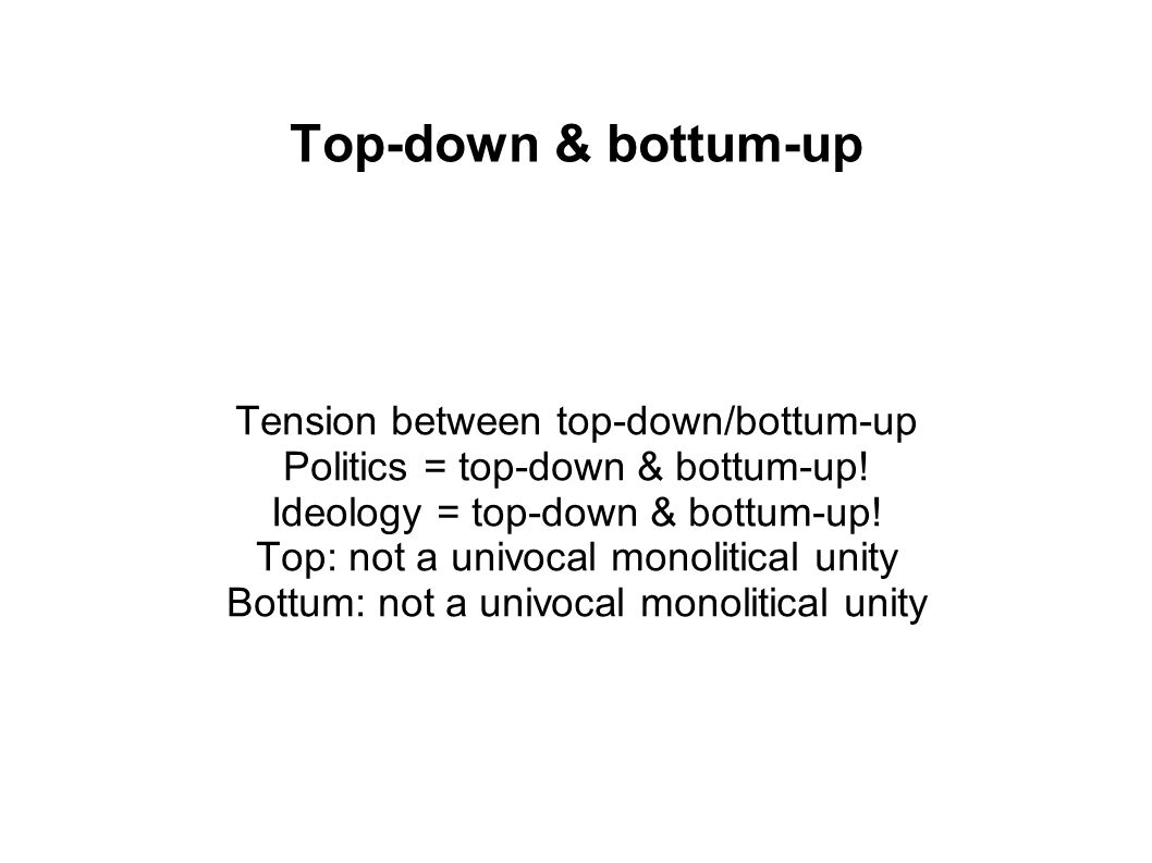 Top-down & bottum-up Tension between top-down/bottum-up Politics = top-down & bottum-up.