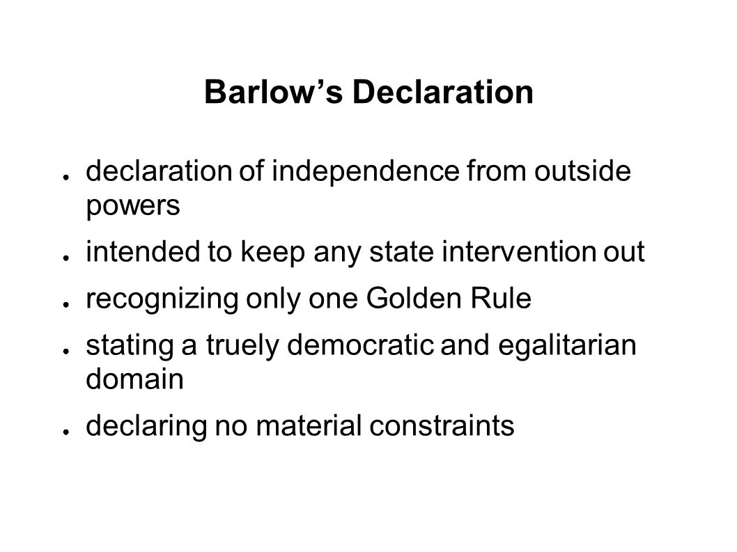 Barlow's Declaration ● declaration of independence from outside powers ● intended to keep any state intervention out ● recognizing only one Golden Rule ● stating a truely democratic and egalitarian domain ● declaring no material constraints