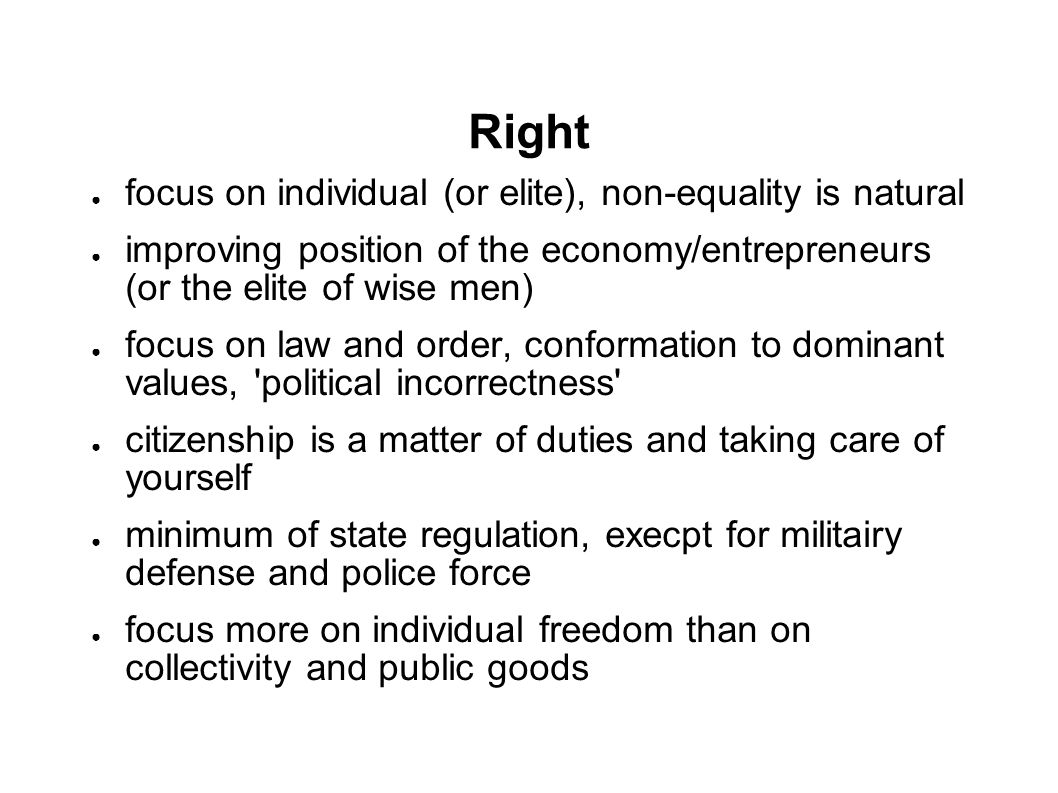 Right ● focus on individual (or elite), non-equality is natural ● improving position of the economy/entrepreneurs (or the elite of wise men) ● focus on law and order, conformation to dominant values, political incorrectness ● citizenship is a matter of duties and taking care of yourself ● minimum of state regulation, execpt for militairy defense and police force ● focus more on individual freedom than on collectivity and public goods