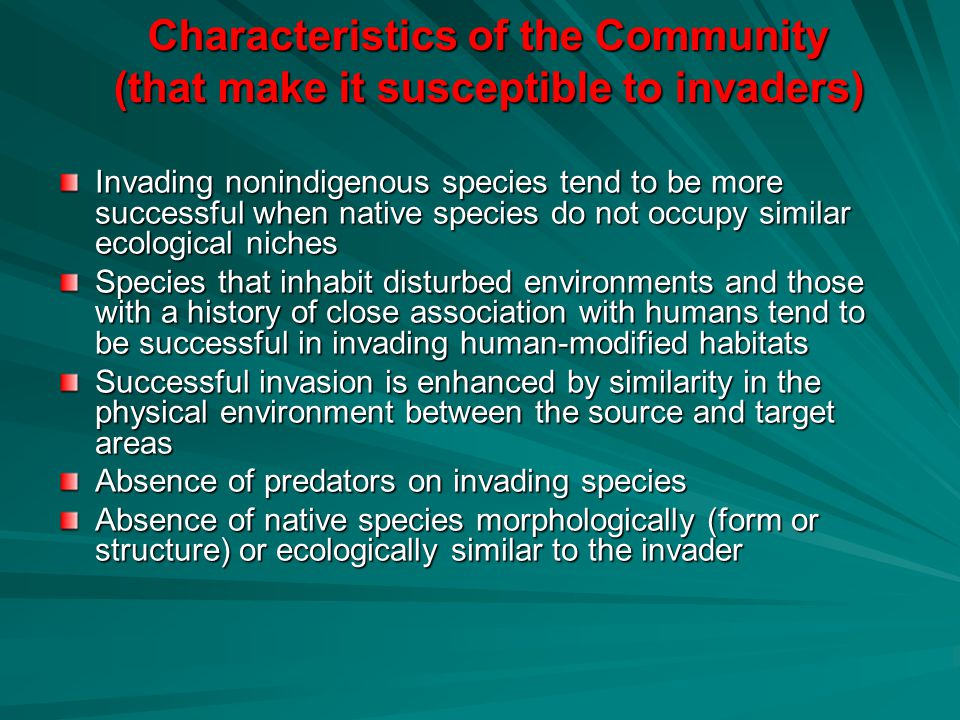 Characteristics of the Community (that make it susceptible to invaders) Invading nonindigenous species tend to be more successful when native species do not occupy similar ecological niches Species that inhabit disturbed environments and those with a history of close association with humans tend to be successful in invading human-modified habitats Successful invasion is enhanced by similarity in the physical environment between the source and target areas Absence of predators on invading species Absence of native species morphologically (form or structure) or ecologically similar to the invader