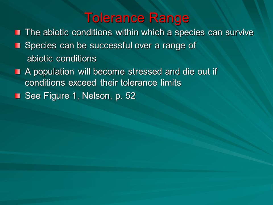 Tolerance Range The abiotic conditions within which a species can survive Species can be successful over a range of abiotic conditions abiotic conditions A population will become stressed and die out if conditions exceed their tolerance limits See Figure 1, Nelson, p.