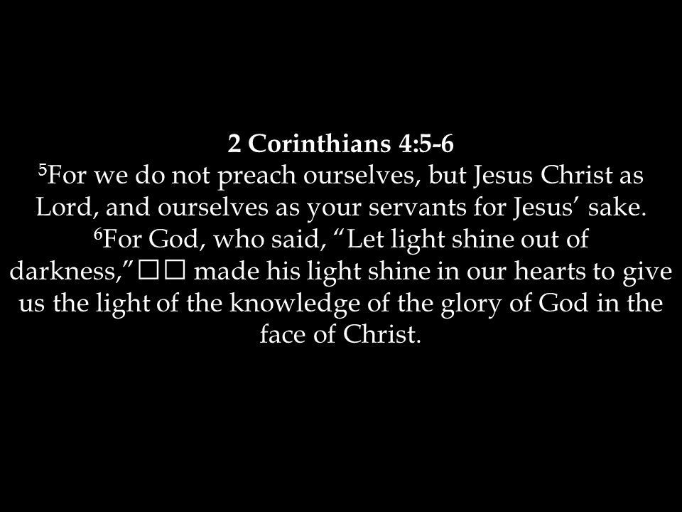 2 Corinthians 4:5-6 5 For we do not preach ourselves, but Jesus Christ as Lord, and ourselves as your servants for Jesus' sake.