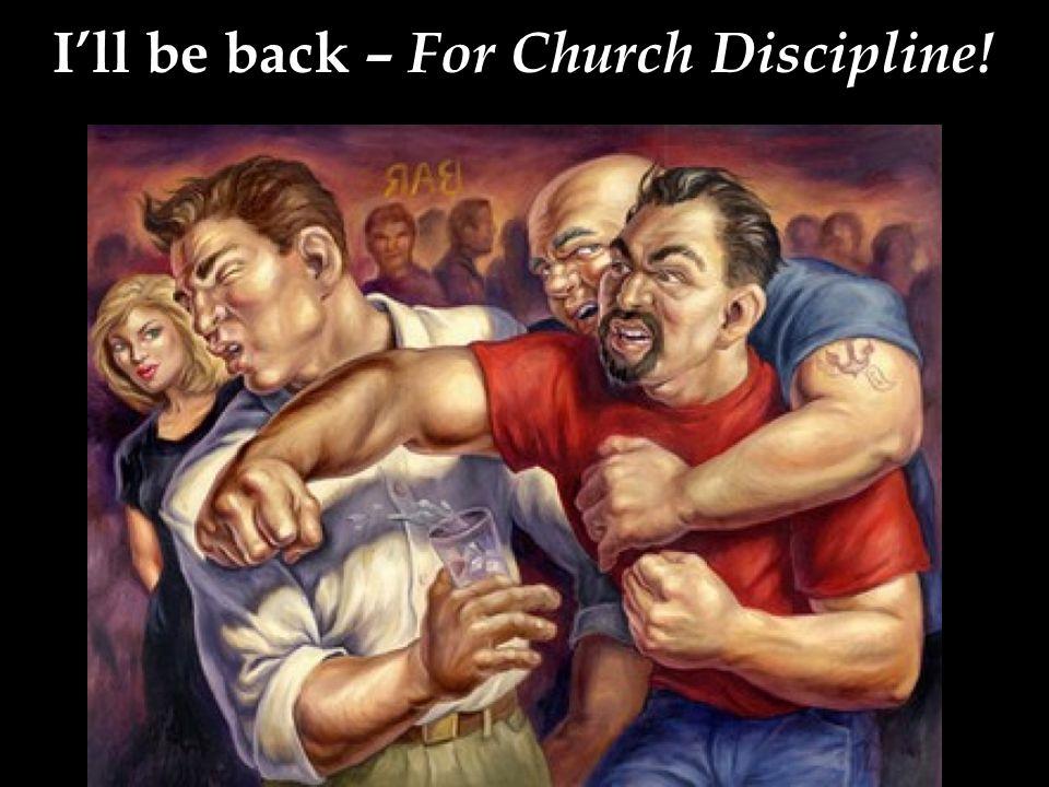 I'll be back – For Church Discipline!
