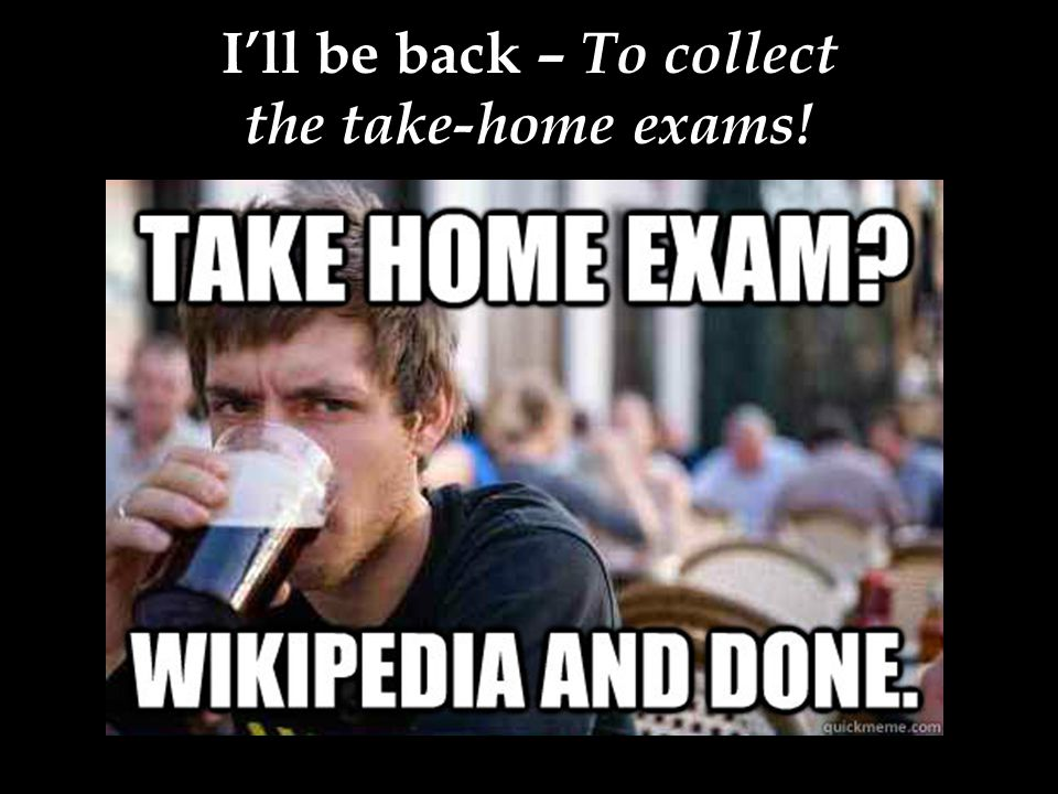 I'll be back – To collect the take-home exams!