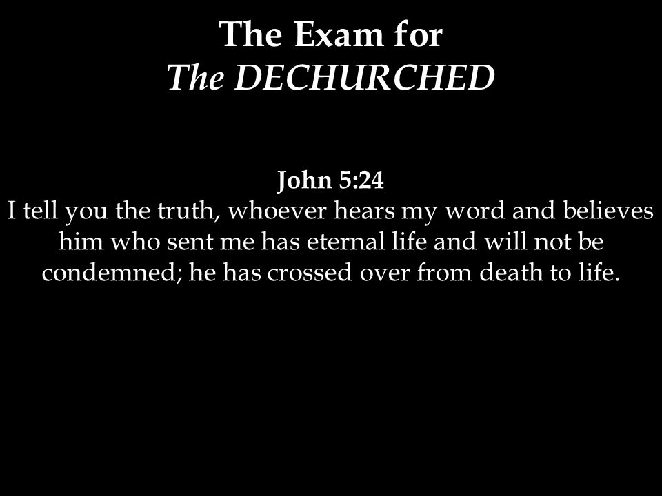 John 5:24 I tell you the truth, whoever hears my word and believes him who sent me has eternal life and will not be condemned; he has crossed over from death to life.