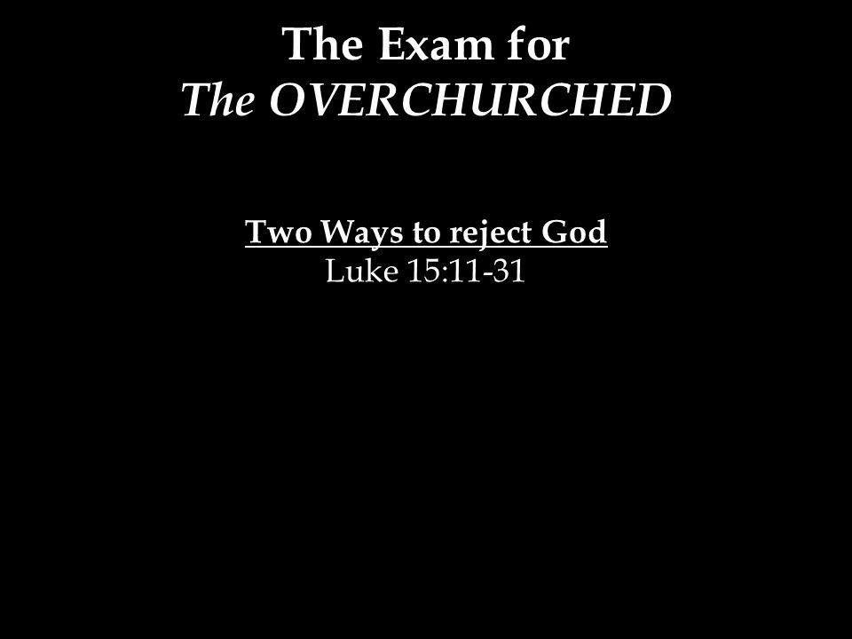 The Exam for The OVERCHURCHED Two Ways to reject God Luke 15:11-31