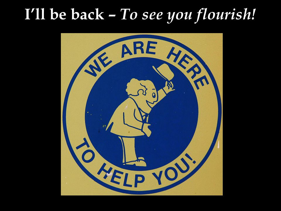 I'll be back – To see you flourish!