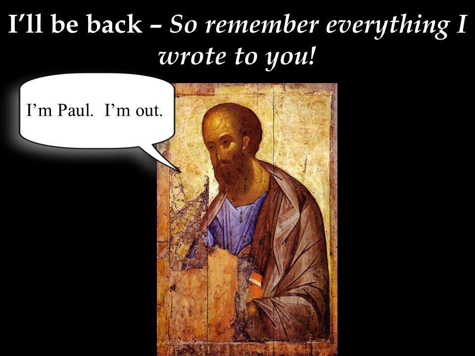 I'll be back – So remember everything I wrote to you! I'm Paul. I'm out.