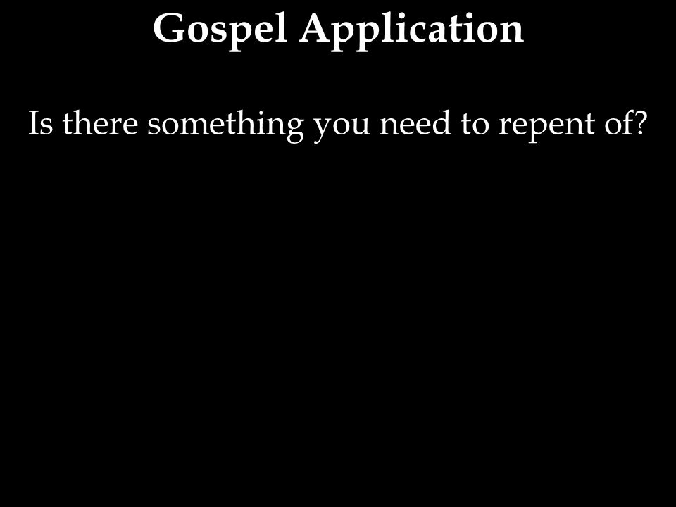 Is there something you need to repent of?
