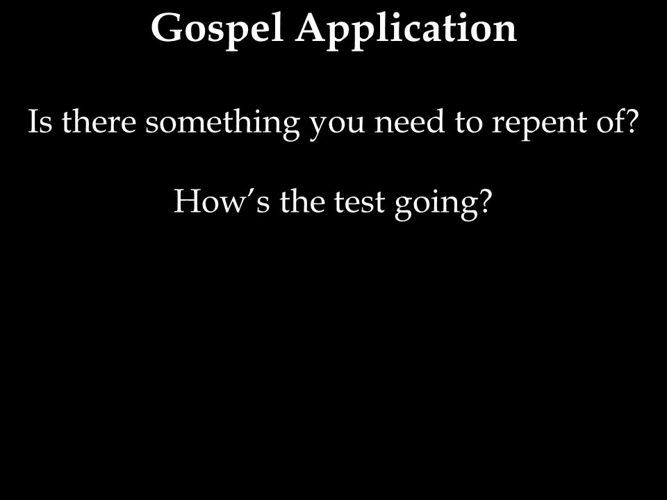Gospel Application Is there something you need to repent of? How's the test going?