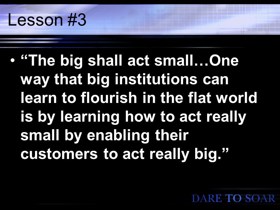 Lesson #3 The big shall act small…One way that big institutions can learn to flourish in the flat world is by learning how to act really small by enabling their customers to act really big.