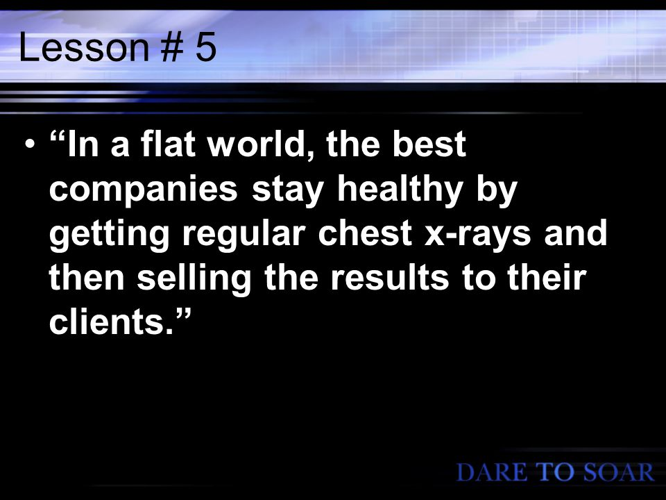 Lesson # 5 In a flat world, the best companies stay healthy by getting regular chest x-rays and then selling the results to their clients.