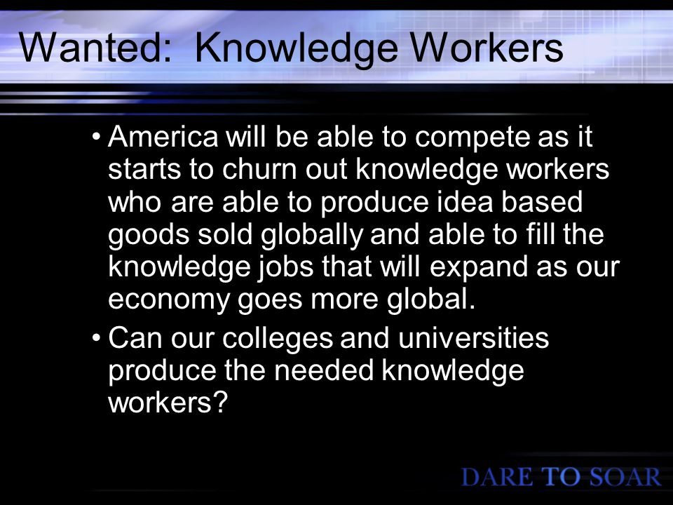 Wanted: Knowledge Workers America will be able to compete as it starts to churn out knowledge workers who are able to produce idea based goods sold globally and able to fill the knowledge jobs that will expand as our economy goes more global.