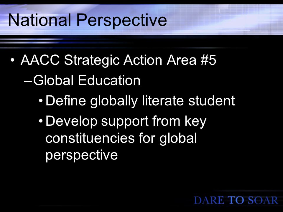 National Perspective AACC Strategic Action Area #5 –Global Education Define globally literate student Develop support from key constituencies for global perspective