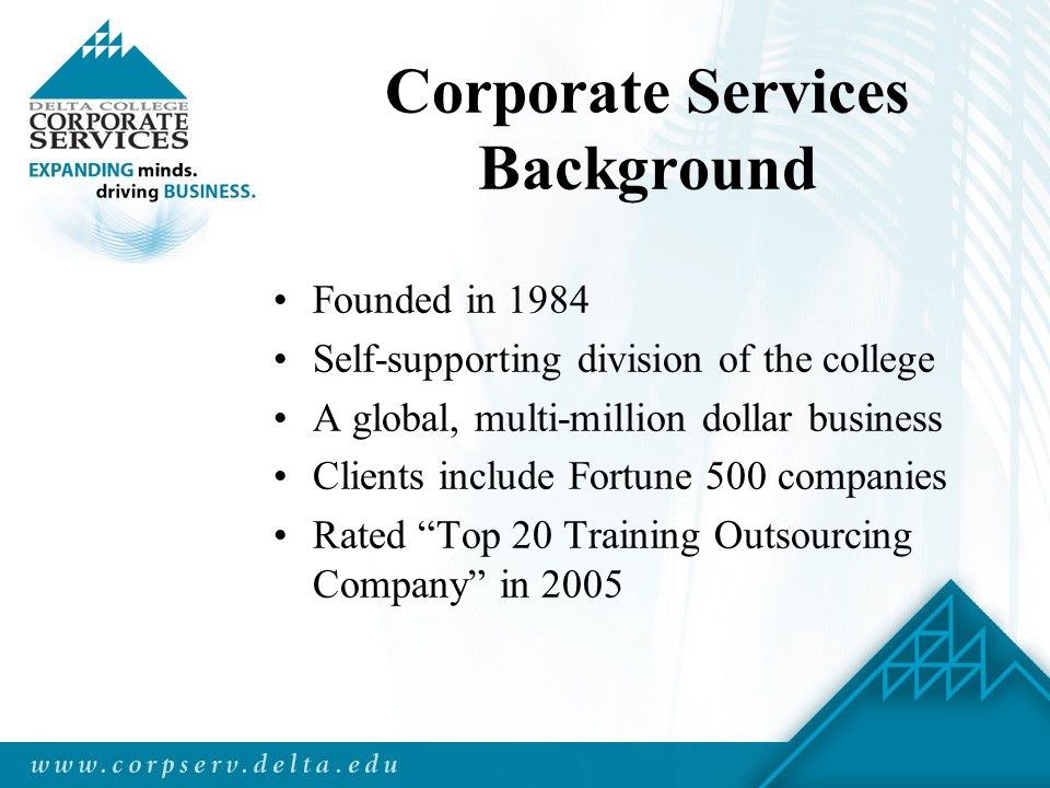 Corporate Services Background Founded in 1984 Self-supporting division of the college A global, multi-million dollar business Clients include Fortune 500 companies Rated Top 20 Training Outsourcing Company in 2005