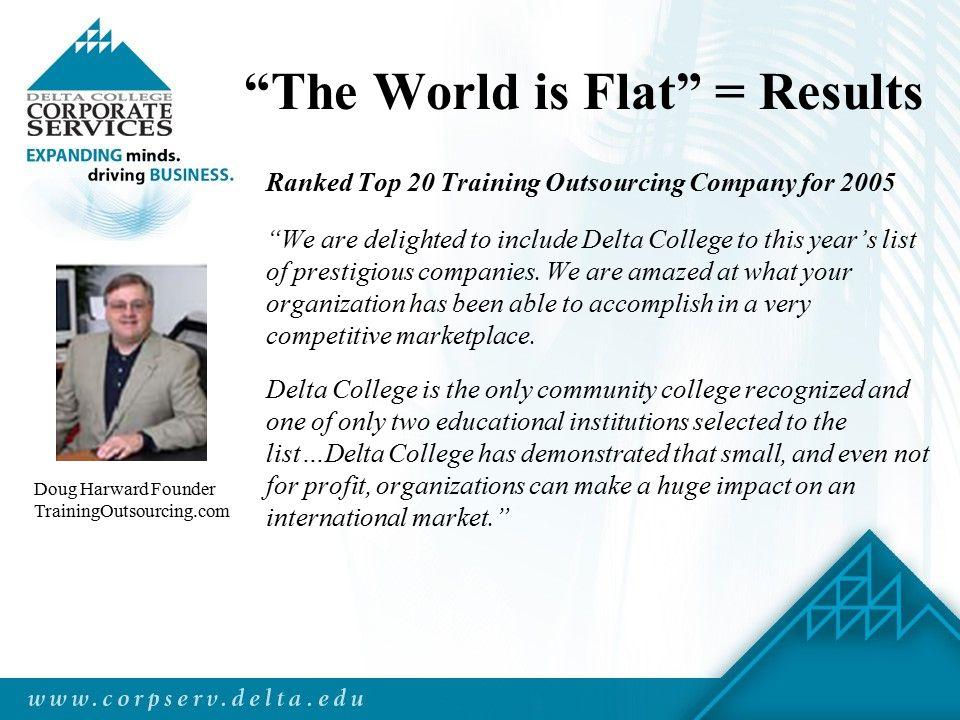 The World is Flat = Results Ranked Top 20 Training Outsourcing Company for 2005 We are delighted to include Delta College to this year's list of prestigious companies.