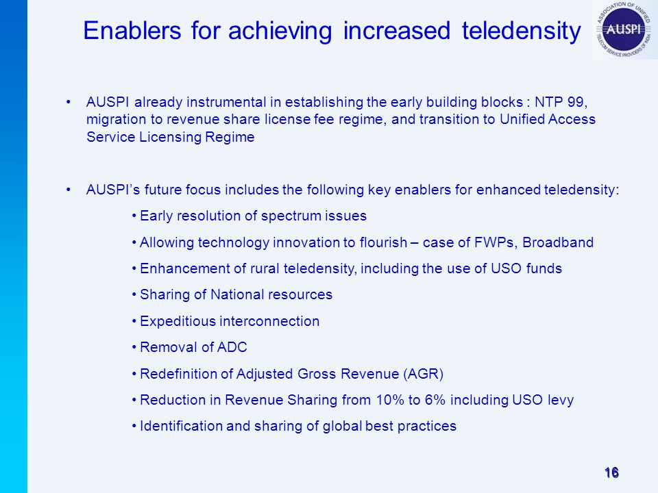 16 Enablers for achieving increased teledensity AUSPI already instrumental in establishing the early building blocks : NTP 99, migration to revenue share license fee regime, and transition to Unified Access Service Licensing Regime AUSPI's future focus includes the following key enablers for enhanced teledensity: Early resolution of spectrum issues Allowing technology innovation to flourish – case of FWPs, Broadband Enhancement of rural teledensity, including the use of USO funds Sharing of National resources Expeditious interconnection Removal of ADC Redefinition of Adjusted Gross Revenue (AGR) Reduction in Revenue Sharing from 10% to 6% including USO levy Identification and sharing of global best practices