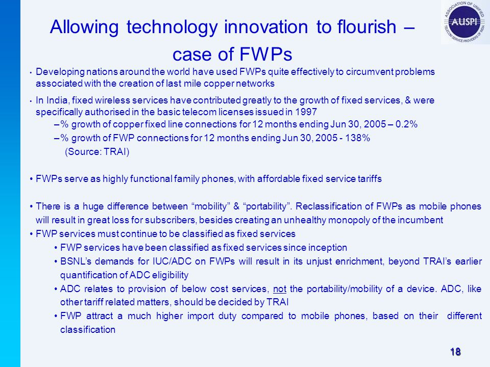 18 Developing nations around the world have used FWPs quite effectively to circumvent problems associated with the creation of last mile copper networks In India, fixed wireless services have contributed greatly to the growth of fixed services, & were specifically authorised in the basic telecom licenses issued in 1997 –% growth of copper fixed line connections for 12 months ending Jun 30, 2005 – 0.2% –% growth of FWP connections for 12 months ending Jun 30, 2005 - 138% (Source: TRAI) FWPs serve as highly functional family phones, with affordable fixed service tariffs There is a huge difference between mobility & portability .