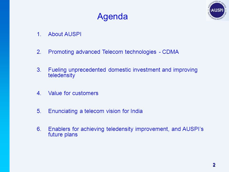 2 1.About AUSPI 2.Promoting advanced Telecom technologies - CDMA 3.Fueling unprecedented domestic investment and improving teledensity 4.Value for customers 5.Enunciating a telecom vision for India 6.Enablers for achieving teledensity improvement, and AUSPI's future plans Agenda