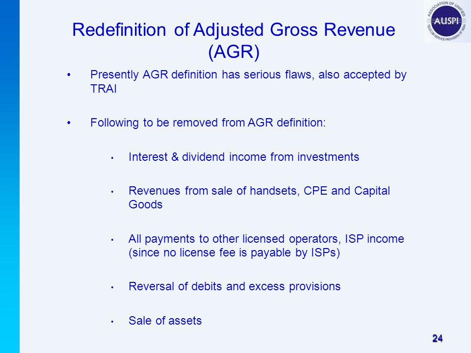24 Redefinition of Adjusted Gross Revenue (AGR) Presently AGR definition has serious flaws, also accepted by TRAI Following to be removed from AGR definition: Interest & dividend income from investments Revenues from sale of handsets, CPE and Capital Goods All payments to other licensed operators, ISP income (since no license fee is payable by ISPs) Reversal of debits and excess provisions Sale of assets