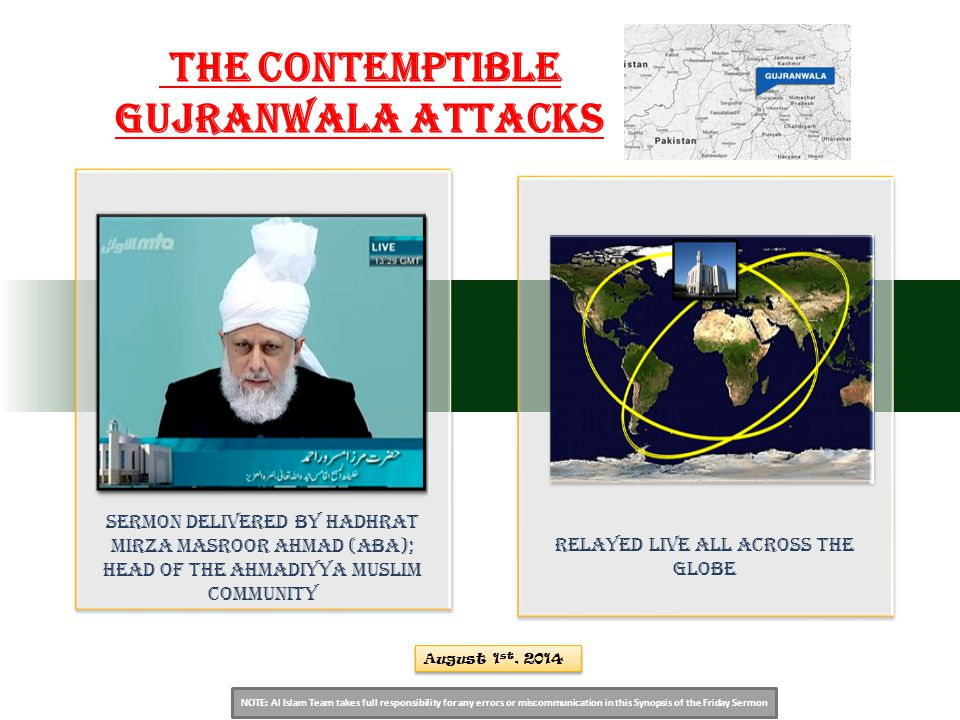 NOTE: Al Islam Team takes full responsibility for any errors or miscommunication in this Synopsis of the Friday Sermon Sermon Delivered by Hadhrat Mirza Masroor Ahmad (aba); Head of the Ahmadiyya Muslim Community relayed live all across the globe August 1 st, 2014 The Contemptible Gujranwala Attacks