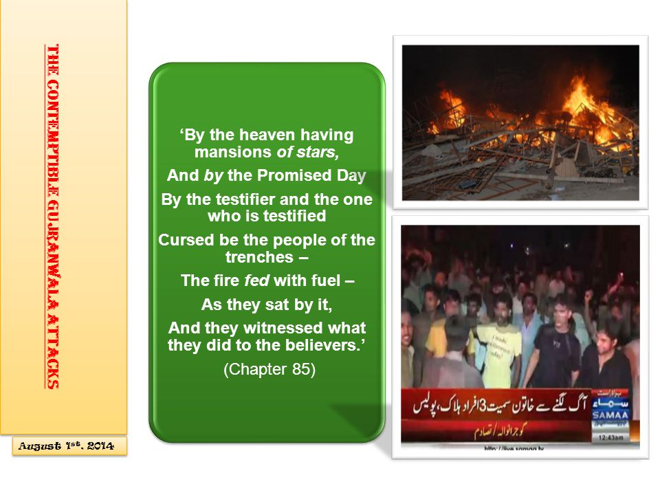 'By the heaven having mansions of stars, And by the Promised Day By the testifier and the one who is testified Cursed be the people of the trenches – The fire fed with fuel – As they sat by it, And they witnessed what they did to the believers.' (Chapter 85) The Contemptible Gujranwala Attacks August 1 st, 2014