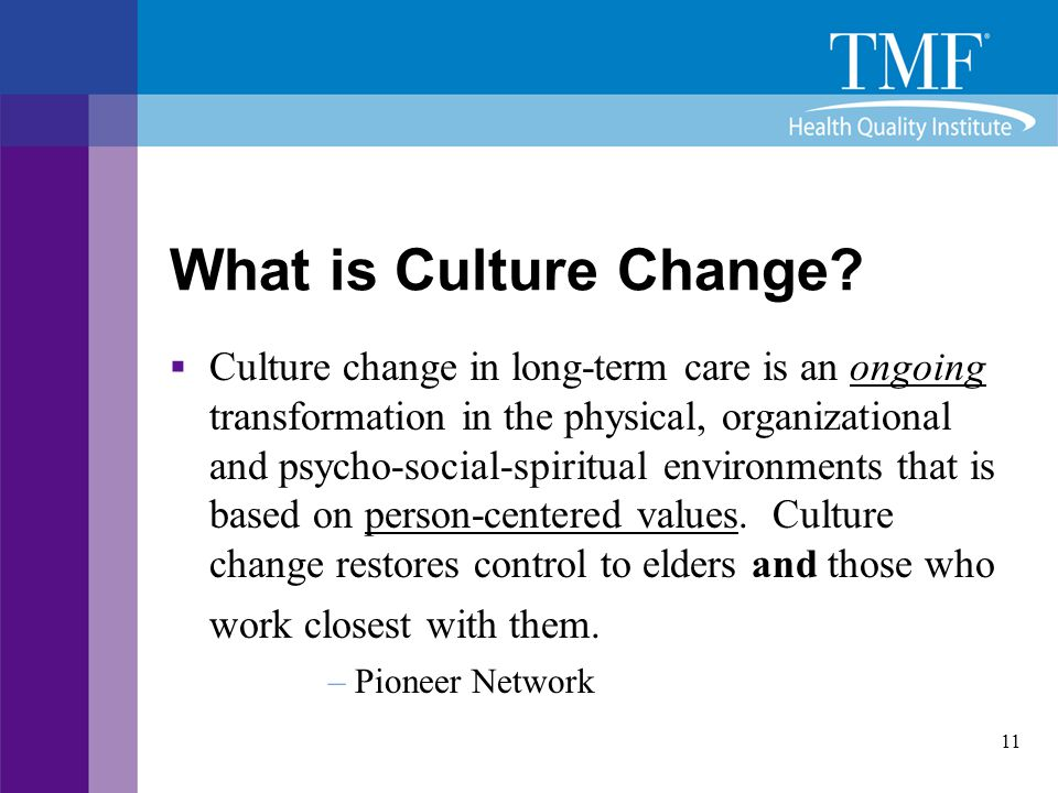 11 What is Culture Change?  Culture change in long-term care is an ongoing transformation in the physical, organizational and psycho-social-spiritual