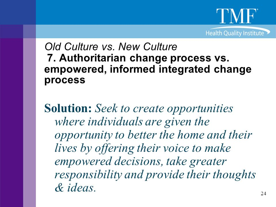 24 Old Culture vs. New Culture 7. Authoritarian change process vs. empowered, informed integrated change process Solution: Seek to create opportunitie