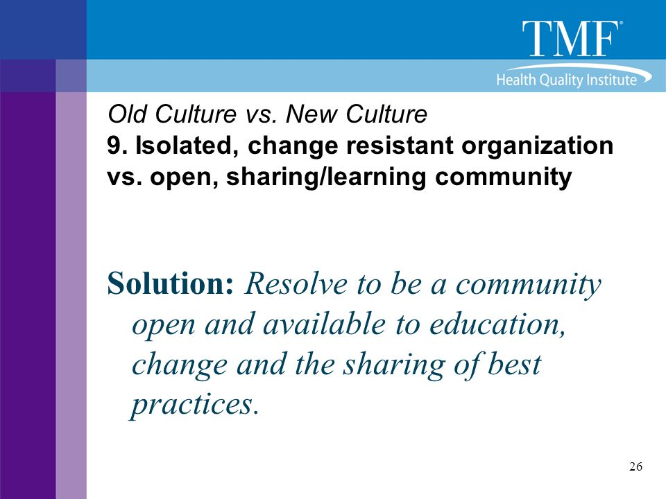 26 Old Culture vs. New Culture 9. Isolated, change resistant organization vs. open, sharing/learning community Solution: Resolve to be a community ope