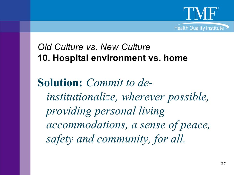 27 Old Culture vs. New Culture 10. Hospital environment vs. home Solution: Commit to de- institutionalize, wherever possible, providing personal livin