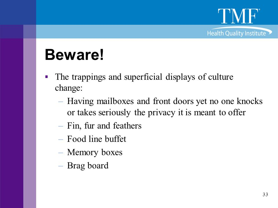 33 Beware!  The trappings and superficial displays of culture change: –Having mailboxes and front doors yet no one knocks or takes seriously the priv