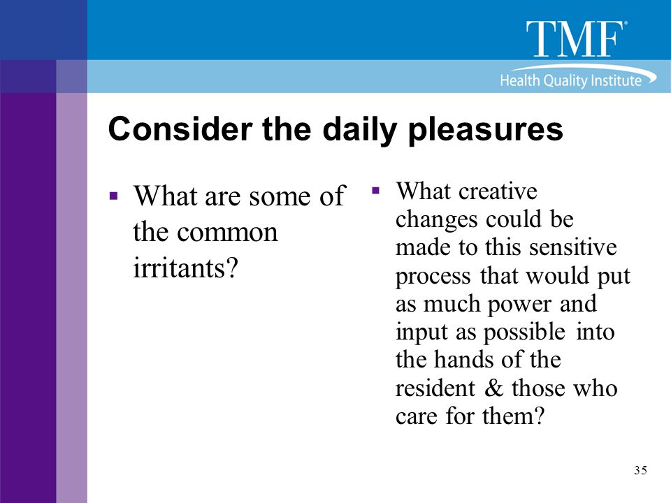 35 Consider the daily pleasures  What are some of the common irritants?  What creative changes could be made to this sensitive process that would pu