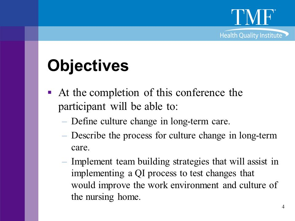 4 Objectives  At the completion of this conference the participant will be able to: –Define culture change in long-term care. –Describe the process f