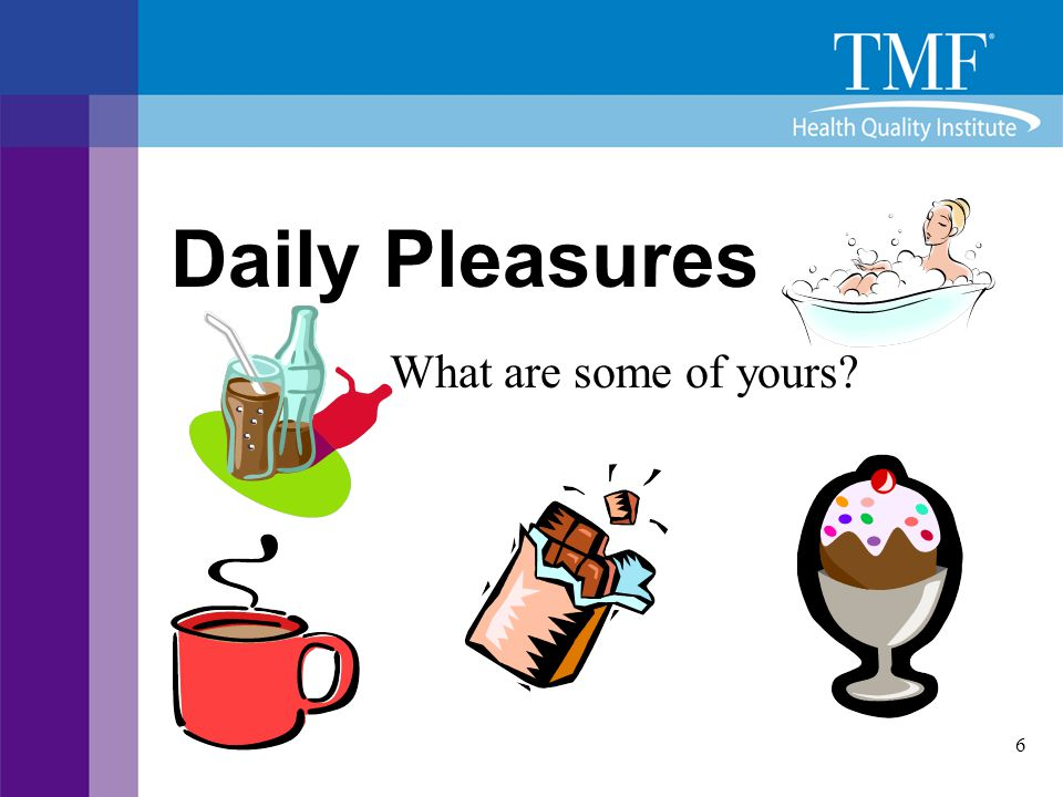 7 Daily Pleasures  How would you feel if you could no longer experience that daily pleasure.
