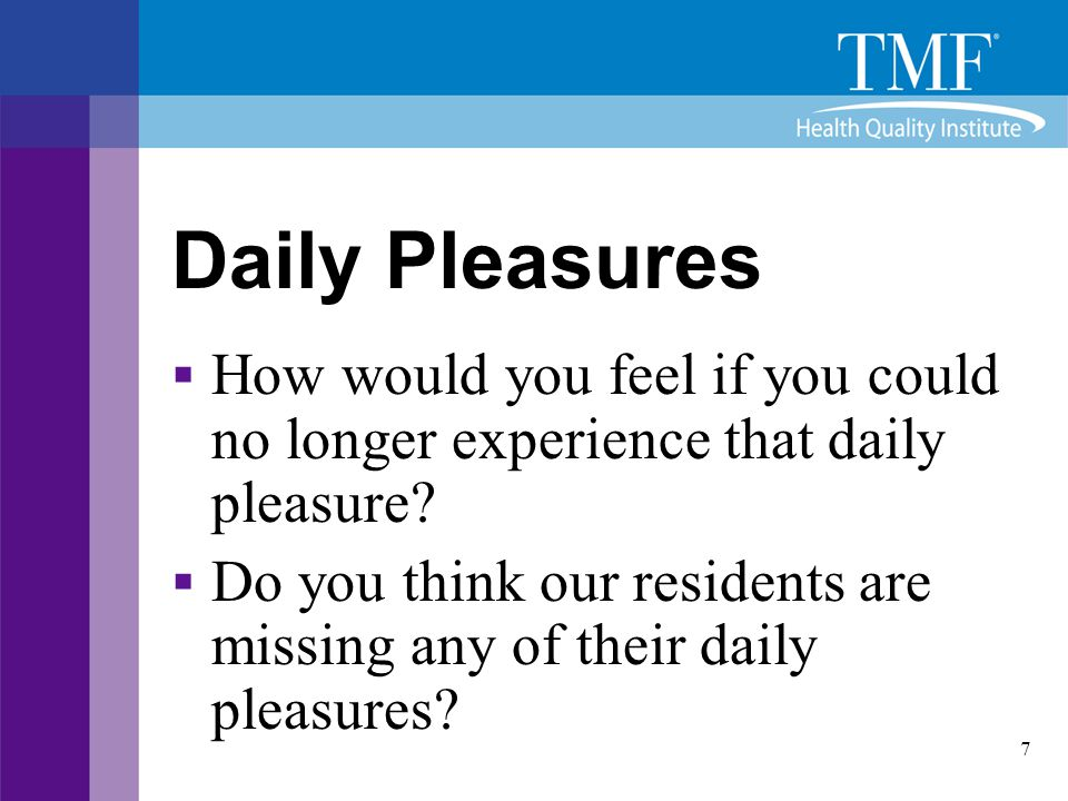 7 Daily Pleasures  How would you feel if you could no longer experience that daily pleasure?  Do you think our residents are missing any of their da
