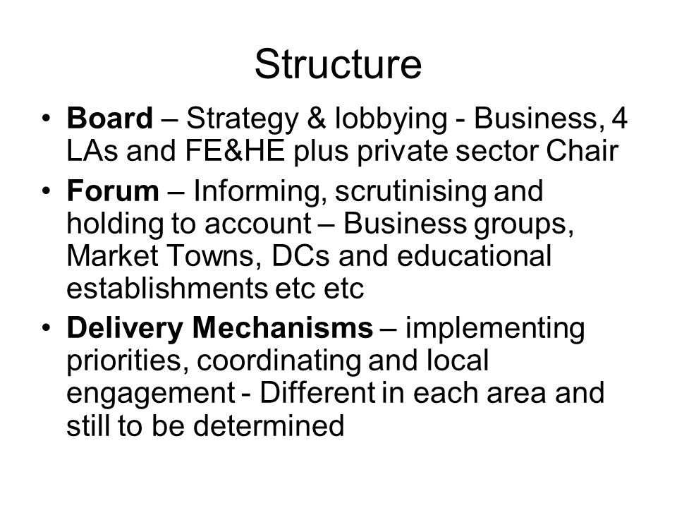 Structure Board – Strategy & lobbying - Business, 4 LAs and FE&HE plus private sector Chair Forum – Informing, scrutinising and holding to account – Business groups, Market Towns, DCs and educational establishments etc etc Delivery Mechanisms – implementing priorities, coordinating and local engagement - Different in each area and still to be determined