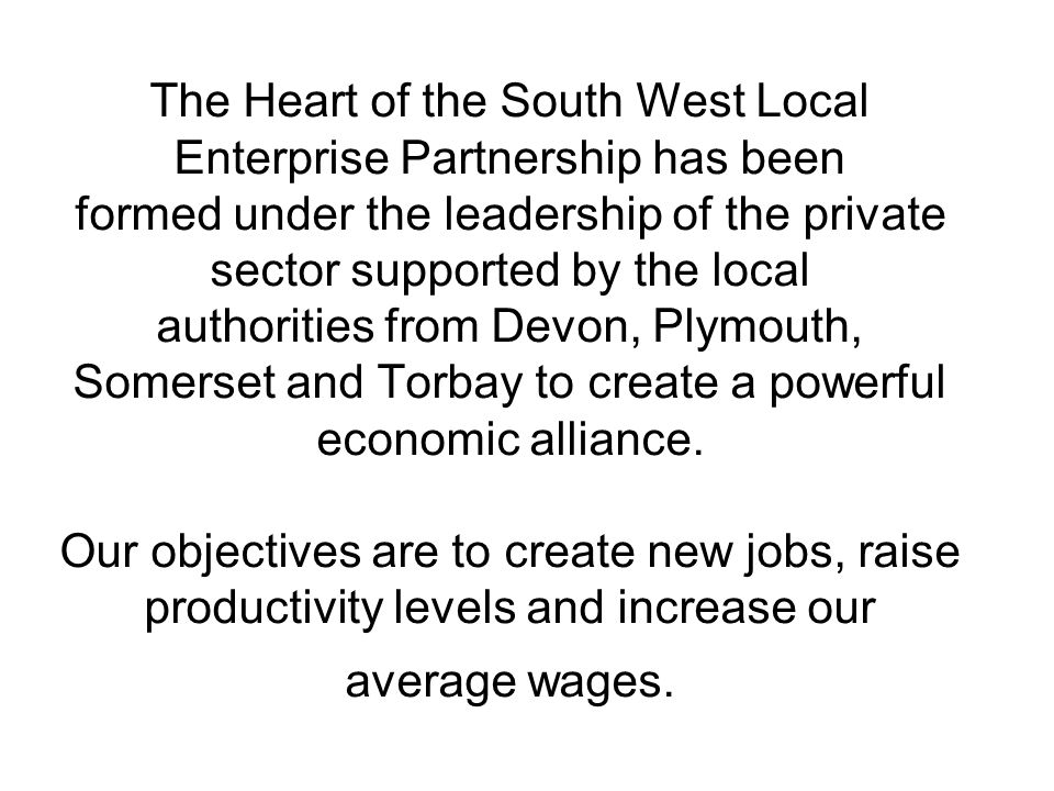 The Heart of the South West Local Enterprise Partnership has been formed under the leadership of the private sector supported by the local authorities from Devon, Plymouth, Somerset and Torbay to create a powerful economic alliance.