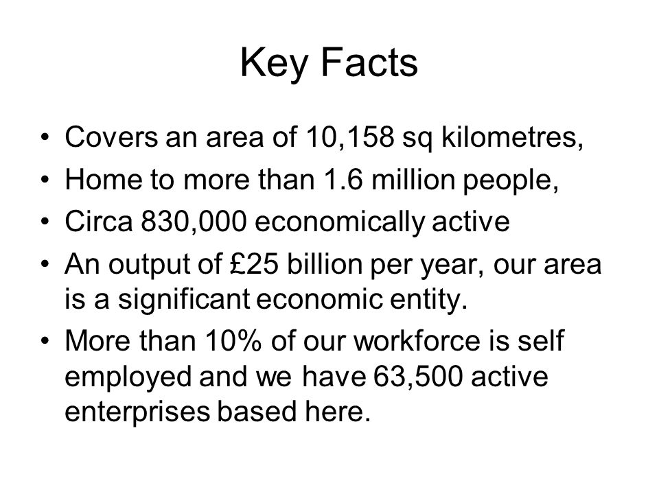 Key Facts Covers an area of 10,158 sq kilometres, Home to more than 1.6 million people, Circa 830,000 economically active An output of £25 billion per year, our area is a significant economic entity.