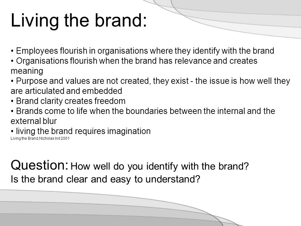Employees flourish in organisations where they identify with the brand Organisations flourish when the brand has relevance and creates meaning Purpose and values are not created, they exist - the issue is how well they are articulated and embedded Brand clarity creates freedom Brands come to life when the boundaries between the internal and the external blur living the brand requires imagination Living the Brand,Nicholas Ind 2001 Living the brand: Question: How well do you identify with the brand.
