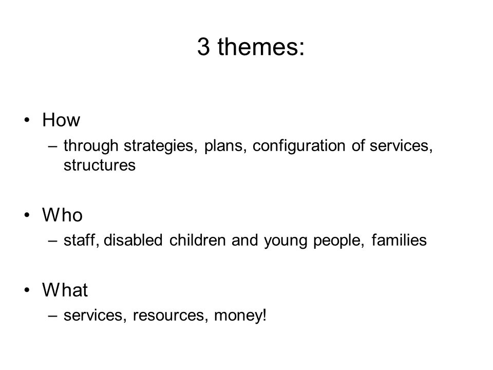 3 themes: How –through strategies, plans, configuration of services, structures Who –staff, disabled children and young people, families What –service