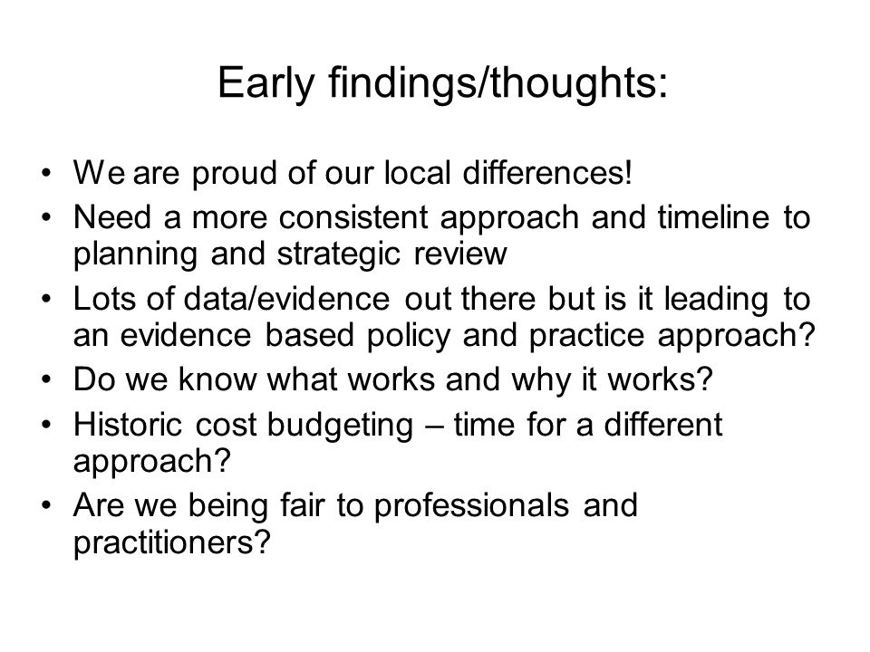 Early findings/thoughts: We are proud of our local differences! Need a more consistent approach and timeline to planning and strategic review Lots of