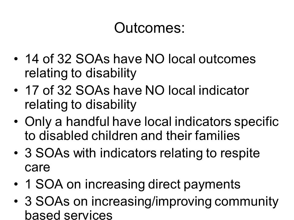 Outcomes: 14 of 32 SOAs have NO local outcomes relating to disability 17 of 32 SOAs have NO local indicator relating to disability Only a handful have