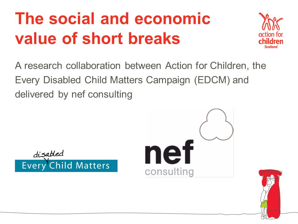 The social and economic value of short breaks A research collaboration between Action for Children, the Every Disabled Child Matters Campaign (EDCM) a