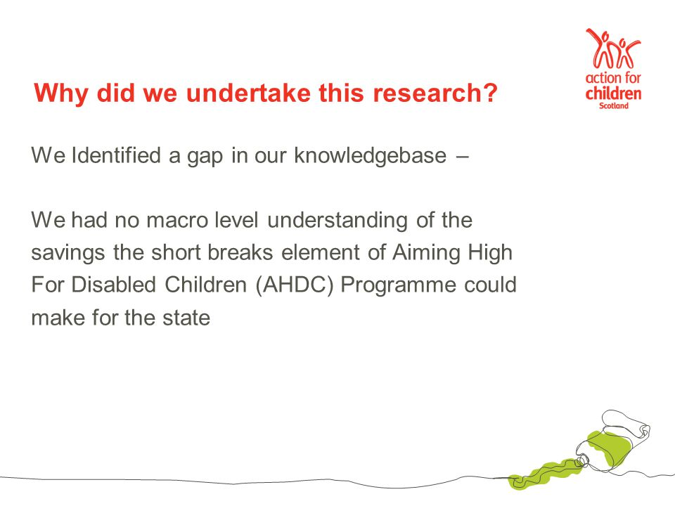 How we did it Understood the role of short breaks Understood the theory of change behind Aiming High for Disabled Children Understood our limitations: –Data –Outcomes evidence Understood the importance of being transparent Finally, we didn't over claim