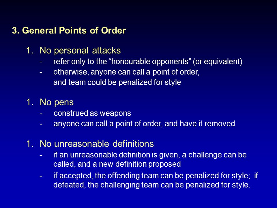 "3. General Points of Order 1.No personal attacks -refer only to the ""honourable opponents"" (or equivalent) -otherwise, anyone can call a point of orde"