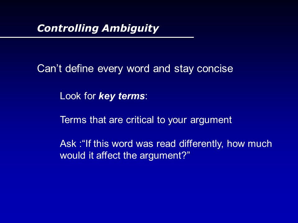 "Controlling Ambiguity Can't define every word and stay concise Look for key terms: Terms that are critical to your argument Ask :""If this word was rea"