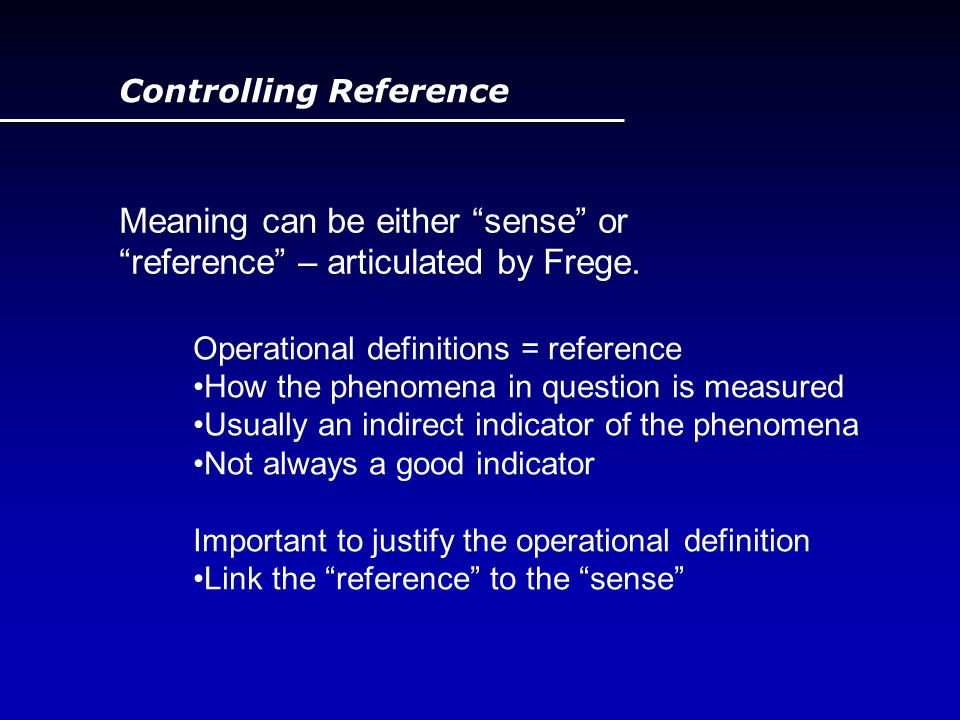 "Controlling Reference Meaning can be either ""sense"" or ""reference"" – articulated by Frege. Operational definitions = reference How the phenomena in qu"