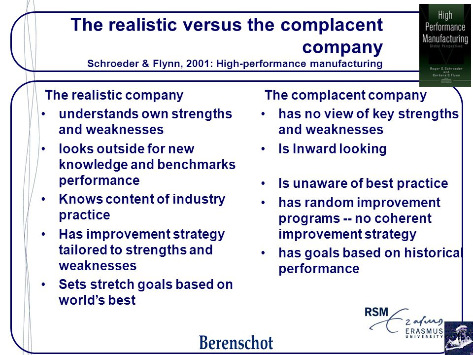 The realistic versus the complacent company Schroeder & Flynn, 2001: High-performance manufacturing The complacent company has no view of key strengths and weaknesses Is Inward looking Is unaware of best practice has random improvement programs -- no coherent improvement strategy has goals based on historical performance The realistic company understands own strengths and weaknesses looks outside for new knowledge and benchmarks performance Knows content of industry practice Has improvement strategy tailored to strengths and weaknesses Sets stretch goals based on world's best